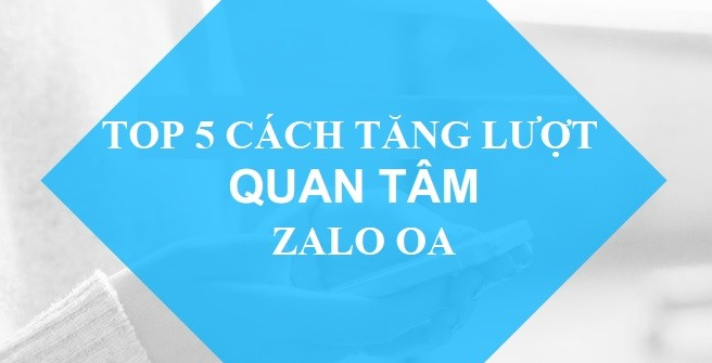 TOP 5 CÁCH TĂNG LƯỢT QUAN TÂM ZALO OFFICIAL ACCOUNT